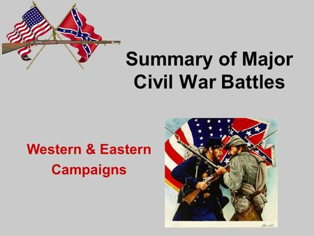 Summary of Major Civil War Battles Western & Eastern Campaigns.
