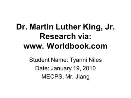 Dr. Martin Luther King, Jr. Research via: www. Worldbook.com Student Name: Tyanni Niles Date: January 19, 2010 MECPS, Mr. Jiang.