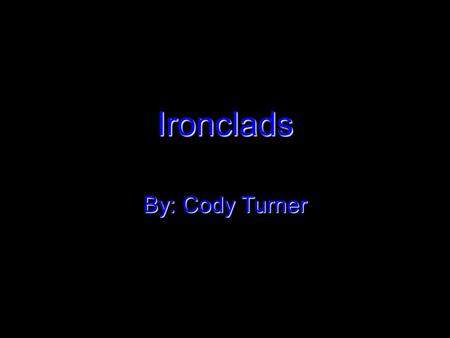 Ironclads By: Cody Turner. What are ironclads? Ironclads are battleships that are covered with thick iron armor. They were first made and used in the.