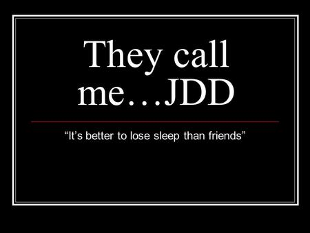 "They call me…JDD ""It's better to lose sleep than friends"""