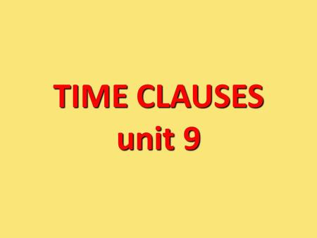 TIME CLAUSES unit 9. A clause is :Part of a sentence! A time clause is: Part of a sentence introduced by a time conjunction: when, as soon as, until,