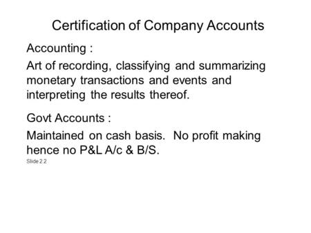 Certification of Company Accounts Accounting : Art of recording, classifying and summarizing monetary transactions and events and interpreting the results.