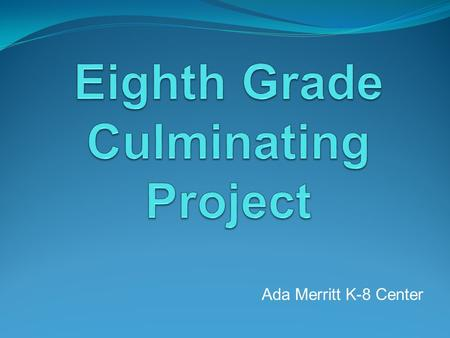 Ada Merritt K-8 Center. What is the 8 th Grade Culminating Project? The MYP Culminating Project is an independent project. It will be completed at home.