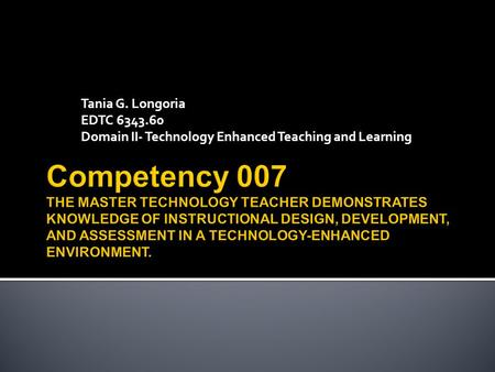 Tania G. Longoria EDTC 6343.60 Domain II- Technology Enhanced Teaching and Learning.