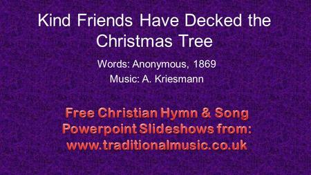 Kind Friends Have Decked the Christmas Tree Words: Anonymous, 1869 Music: A. Kriesmann.
