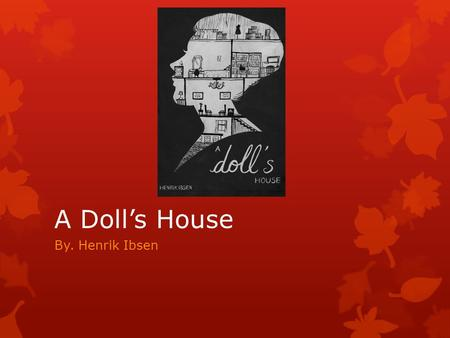 A Doll's House By. Henrik Ibsen. Drama Terms  Drama- Greek word meaning to do or to act  Action- the direction the play moves in  Two Types of Drama.