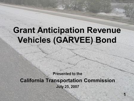 1 Grant Anticipation Revenue Vehicles (GARVEE) Bond Presented to the California Transportation Commission July 25, 2007.