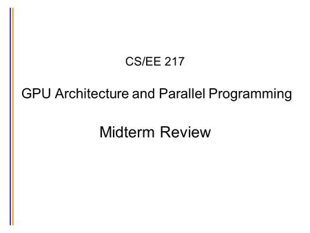 CS/EE 217 GPU Architecture and Parallel Programming Midterm Review.