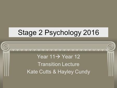 Stage 2 Psychology 2016 Year 11  Year 12 Transition Lecture Kate Cutts & Hayley Cundy.