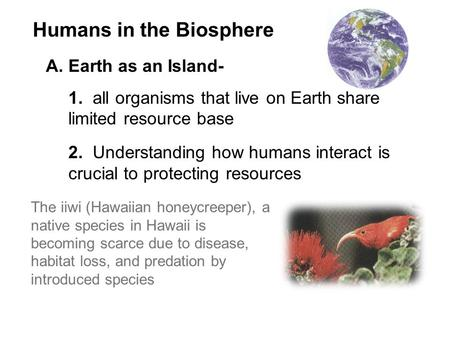 Humans in the Biosphere A.Earth as an Island- 1. all organisms that live on Earth share limited resource base 2. Understanding how humans interact is crucial.