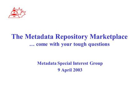 The Metadata Repository Marketplace … come with your tough questions Metadata Special Interest Group 9 April 2003.
