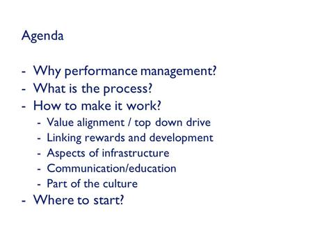 Agenda -Why performance management? -What is the process? -How to make it work? -Value alignment / top down drive -Linking rewards and development -Aspects.