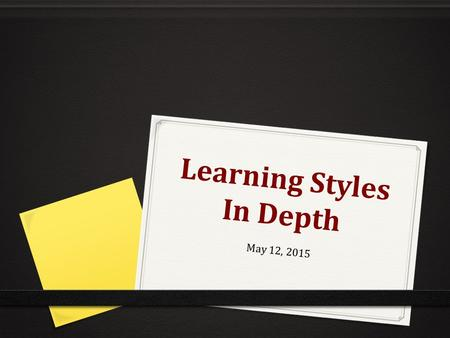 "Learning Styles In Depth May 12, 2015. Agenda 2. KWL Chart – What do you want to know, what you wonder, and what you learned. 3. Overview of ""learning"""