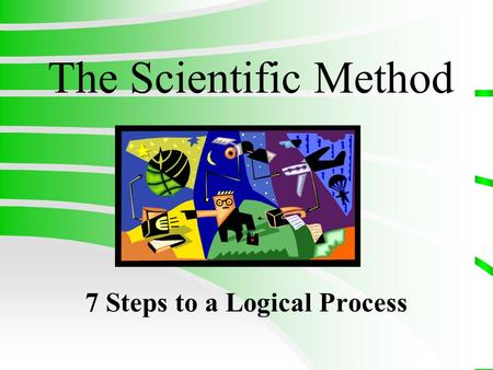 The Scientific Method 7 Steps to a Logical Process.