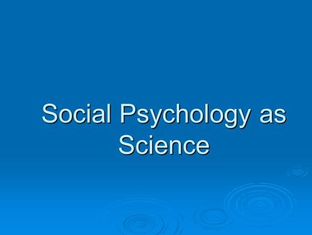 Social Psychology as Science. A couple of concepts… …that make research especially important.