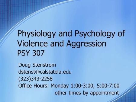 Physiology and Psychology of Violence and Aggression PSY 307 Doug Stenstrom (323)343-2258 Office Hours: Monday 1:00-3:00, 5:00-7:00.
