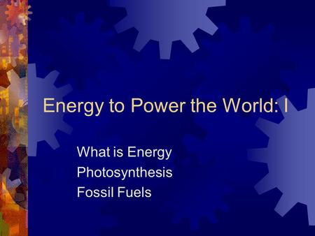 Energy to Power the World: I What is Energy Photosynthesis Fossil Fuels.