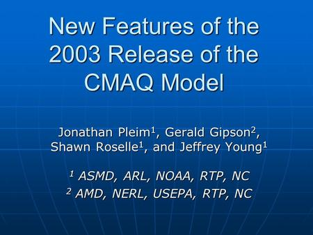 New Features of the 2003 Release of the CMAQ Model Jonathan Pleim 1, Gerald Gipson 2, Shawn Roselle 1, and Jeffrey Young 1 1 ASMD, ARL, NOAA, RTP, NC 2.