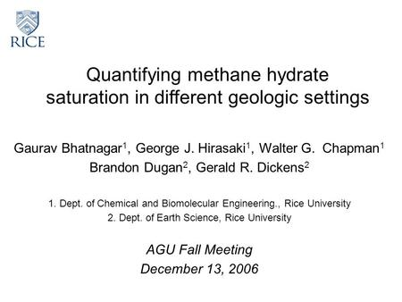 Quantifying methane hydrate saturation in different geologic settings Gaurav Bhatnagar 1, George J. Hirasaki 1, Walter G. Chapman 1 Brandon Dugan 2, Gerald.