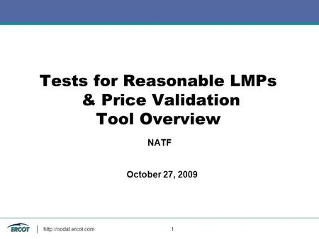 1 Tests for Reasonable LMPs & Price Validation Tool Overview October 27, 2009 NATF.
