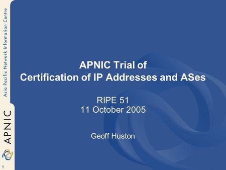 1 APNIC Trial of Certification of IP Addresses and ASes RIPE 51 11 October 2005 Geoff Huston.