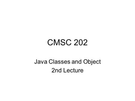CMSC 202 Java Classes and Object 2nd Lecture. Aug 6, 20072 Stack and Heap When your program is running, some memory is used to store local variables.
