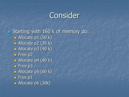 Consider Starting with 160 k of memory do: Starting with 160 k of memory do: Allocate p1 (50 k) Allocate p1 (50 k) Allocate p2 (30 k) Allocate p2 (30 k)