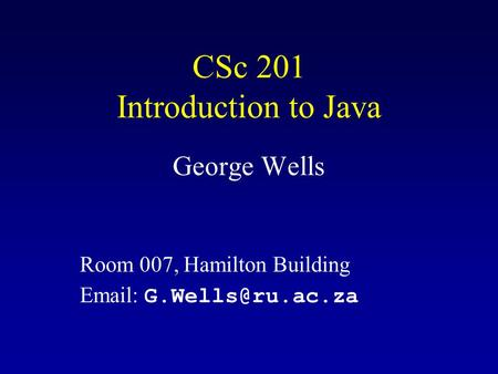 CSc 201 Introduction to Java George Wells Room 007, Hamilton Building