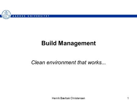 Henrik Bærbak Christensen1 Build Management Clean environment that works...