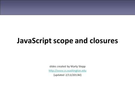 JavaScript scope and closures slides created by Marty Stepp  (updated 2/13/2013kl)