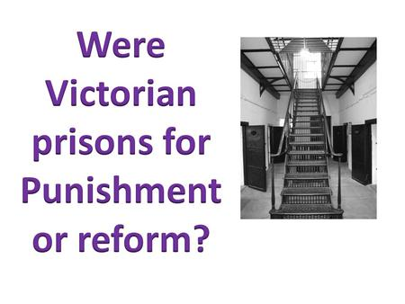 Describe the key features of the Victorian prison system Explain the purpose of Victorian prisons Evaluate the key features of the Victorian prison system.