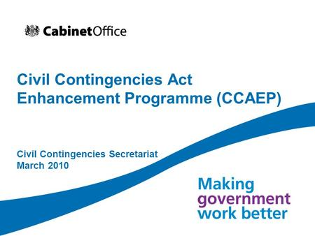 Civil Contingencies Act Enhancement Programme (CCAEP) Civil Contingencies Secretariat March 2010.