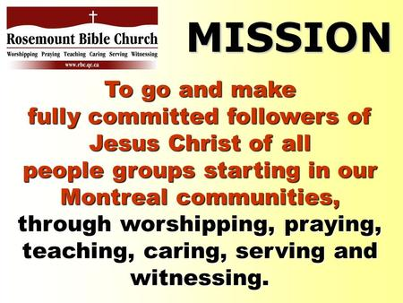 To go and make fully committed followers of Jesus Christ of all people groups starting in our Montreal communities, through worshipping, praying, teaching,