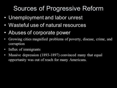 Sources of Progressive Reform Unemployment and labor unrest Wasteful use of natural resources Abuses of corporate power Growing cities magnified problems.