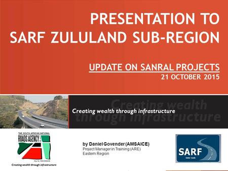 PRESENTATION TO SARF ZULULAND SUB-REGION UPDATE ON SANRAL PROJECTS 21 OCTOBER 2015 by Daniel Govender (AMSAICE) Project Manager in Training (ARE) Eastern.