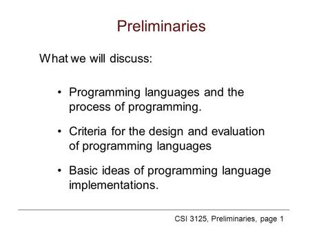 CSI 3125, Preliminaries, page 1 Preliminaries Programming languages and the process of programming. Criteria for the design and evaluation of programming.
