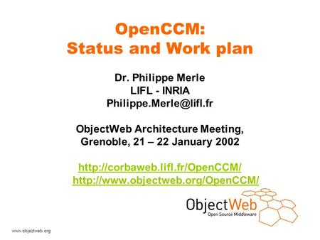 OpenCCM: Status and Work plan Dr. Philippe Merle LIFL - INRIA ObjectWeb Architecture Meeting, Grenoble, 21 – 22.