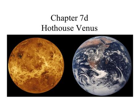 Chapter 7d Hothouse Venus. Venus Orbital distance: –108 200 000 km (0.72 AU) –NOT Eccentric Year: –224.7 d Day: –-243.018 d –Retrograde rotation Temperature:
