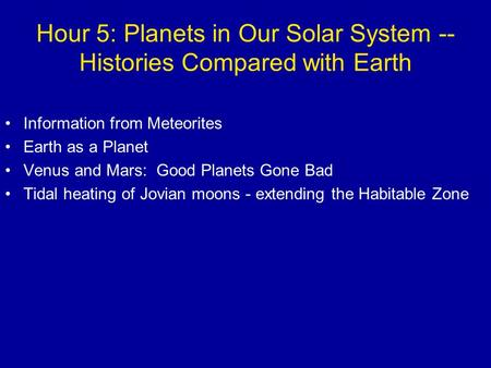 Hour 5: Planets in Our Solar System -- Histories Compared with Earth Information from Meteorites Earth as a Planet Venus and Mars: Good Planets Gone Bad.