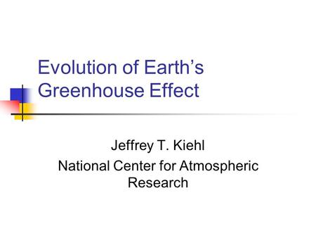 Evolution of Earth's Greenhouse Effect Jeffrey T. Kiehl National Center for Atmospheric Research.