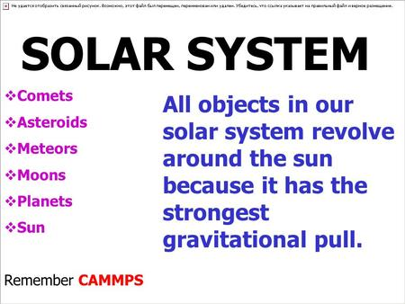 SOLAR SYSTEM  Comets  Asteroids  Meteors  Moons  Planets  Sun Remember CAMMPS All objects in our solar system revolve around the sun because it has.