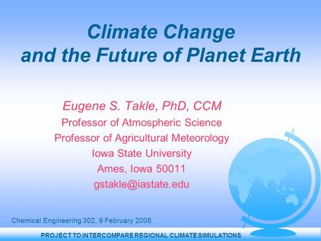 PROJECT TO INTERCOMPARE REGIONAL CLIMATE SIMULATIONS Climate Change and the Future of Planet Earth Eugene S. Takle, PhD, CCM Professor of Atmospheric Science.