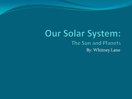 By: Whitney Lane. The Sun The sun is the largest object in our solar system. It is made up of a big ball of gas, and is very hot. The sun is what heats.
