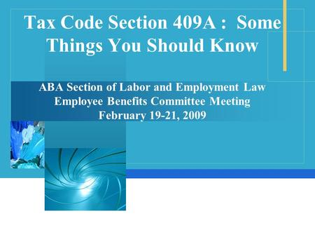 Tax Code Section 409A : Some Things You Should Know ABA Section of Labor and Employment Law Employee Benefits Committee Meeting February 19-21, 2009.
