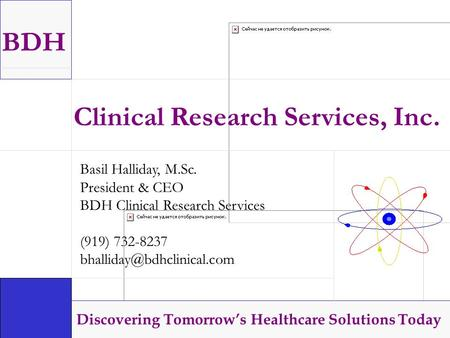 BDH Discovering Tomorrow's Healthcare Solutions Today Clinical Research Services, Inc. Basil Halliday, M.Sc. President & CEO BDH Clinical Research Services.