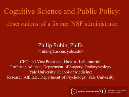 Philip Rubin, Ph.D. CEO and Vice President, Haskins Laboratories; Professor Adjunct, Department of Surgery, Otolaryngology Yale University School of Medicine;