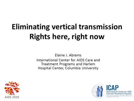 Eliminating vertical transmission Rights here, right now Elaine J. Abrams International Center for AIDS <strong>Care</strong> and Treatment Programs and Harlem Hospital.