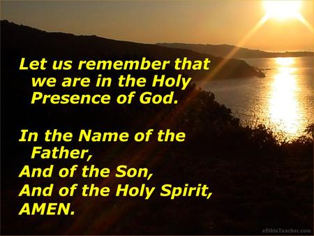 Let us remember that we are in the Holy Presence of God. In the Name of the Father, And of the Son, And of the Holy Spirit, AMEN.