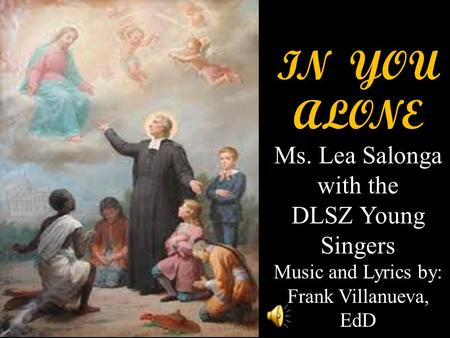 IN YOU ALONE Ms. Lea Salonga with the DLSZ Young Singers Music and Lyrics by: Frank Villanueva, EdD.