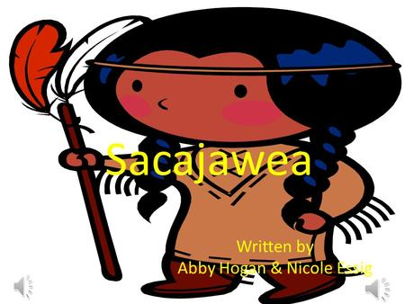 Sacajawea Written by Abby Hogan & Nicole Essig. Once there was a little girl named Sacajawea she had two loving parents and a little brother. She was.